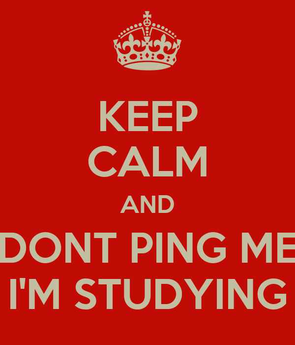 KEEP CALM AND DONT PING ME I'M STUDYING