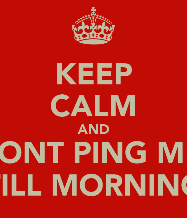 KEEP CALM AND DONT PING ME  TILL MORNING