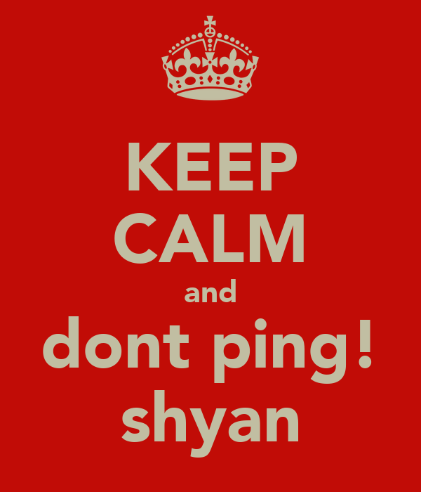 KEEP CALM and dont ping! shyan