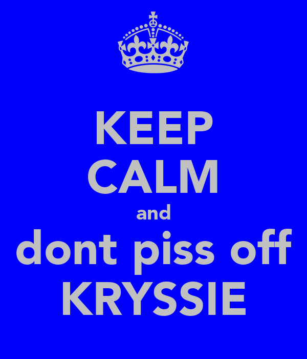 KEEP CALM and dont piss off KRYSSIE