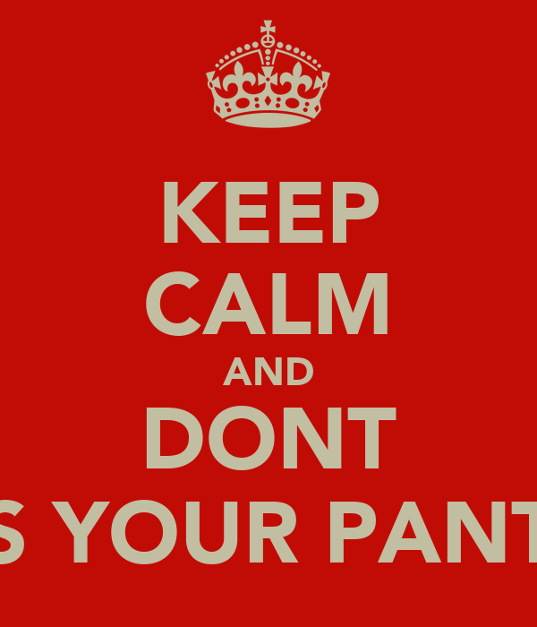 KEEP CALM AND DONT PISS YOUR PANTS!!