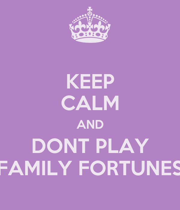 KEEP CALM AND DONT PLAY FAMILY FORTUNES