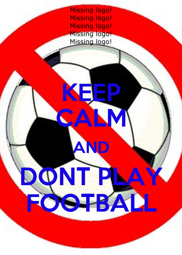 KEEP CALM AND DONT PLAY FOOTBALL