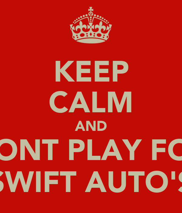 KEEP CALM AND DONT PLAY FOR SWIFT AUTO'S