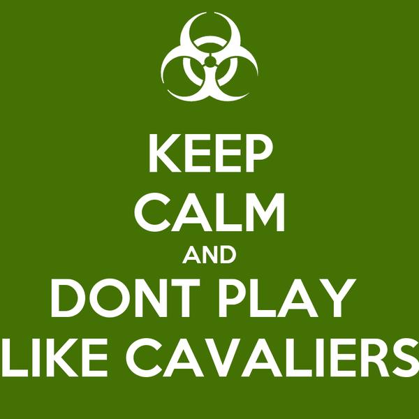 KEEP CALM AND DONT PLAY  LIKE CAVALIERS