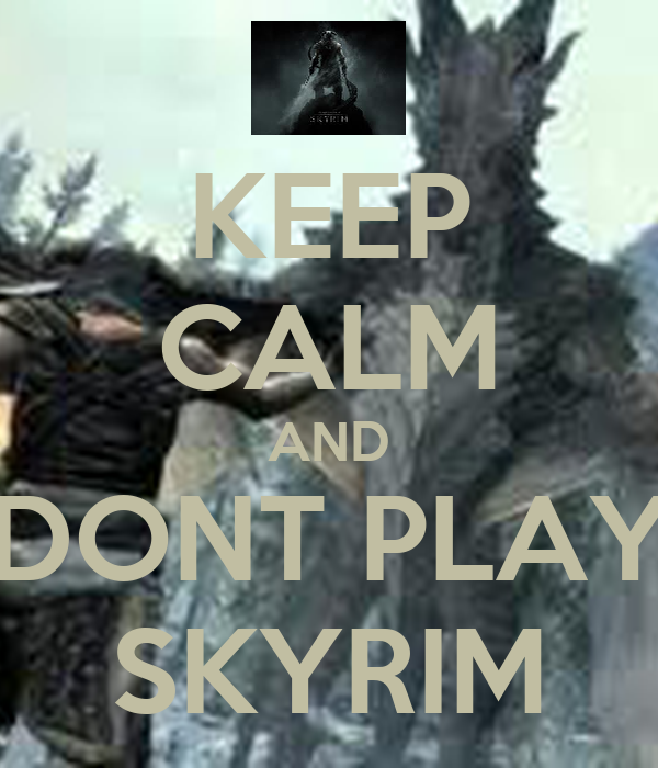 KEEP CALM AND  DONT PLAY  SKYRIM
