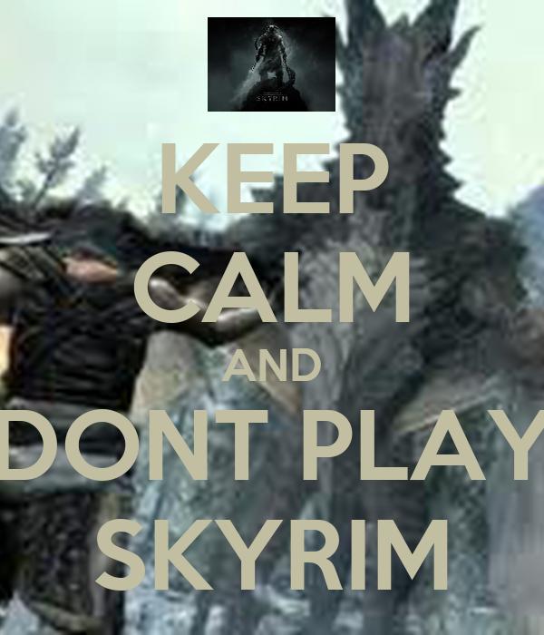 KEEP CALM AND  DONT PLAY  SKYRIM