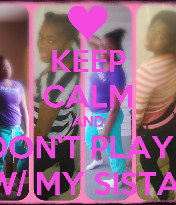 KEEP CALM AND DON'T PLAY   W/ MY SISTA