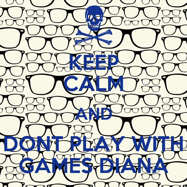 KEEP CALM AND DONT PLAY WITH GAMES DIANA