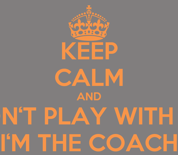 KEEP CALM AND DON'T PLAY WITH ME I'M THE COACH