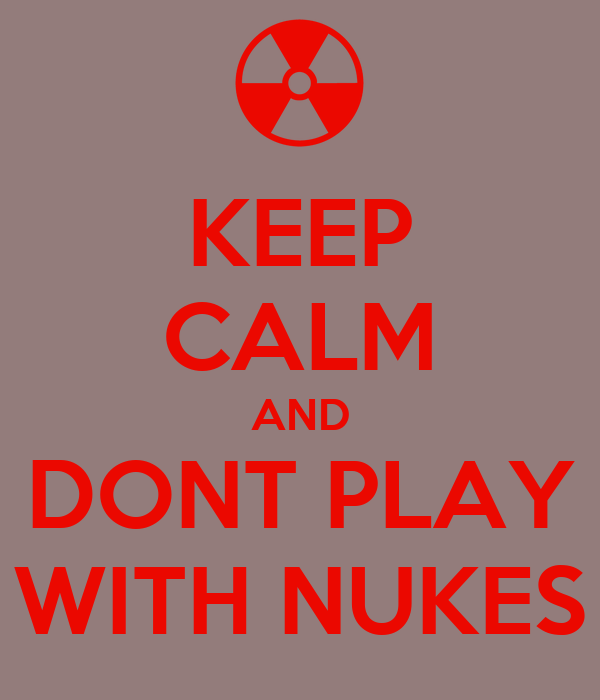 KEEP CALM AND DONT PLAY WITH NUKES