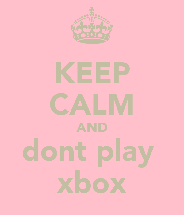 KEEP CALM AND dont play  xbox