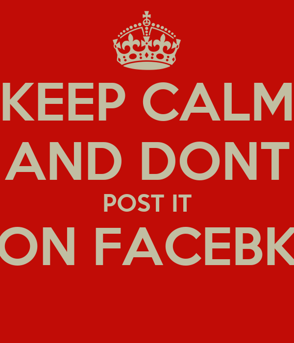 KEEP CALM AND DONT POST IT ON FACEBK