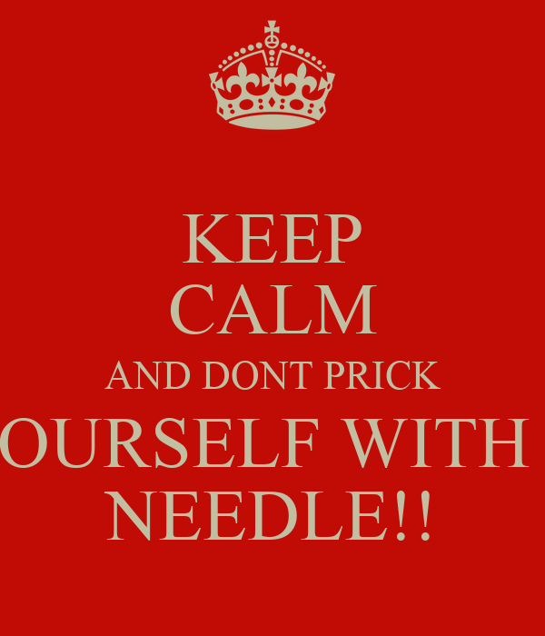 KEEP CALM AND DONT PRICK YOURSELF WITH A NEEDLE!!