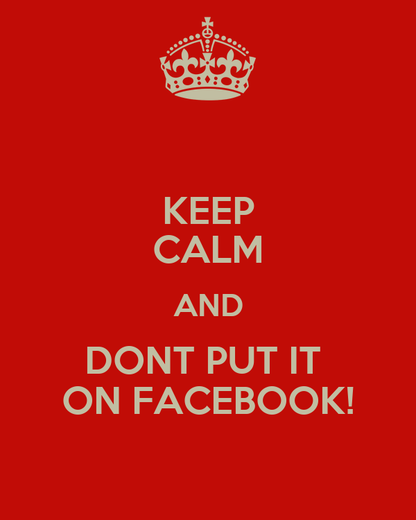 KEEP CALM AND DONT PUT IT  ON FACEBOOK!