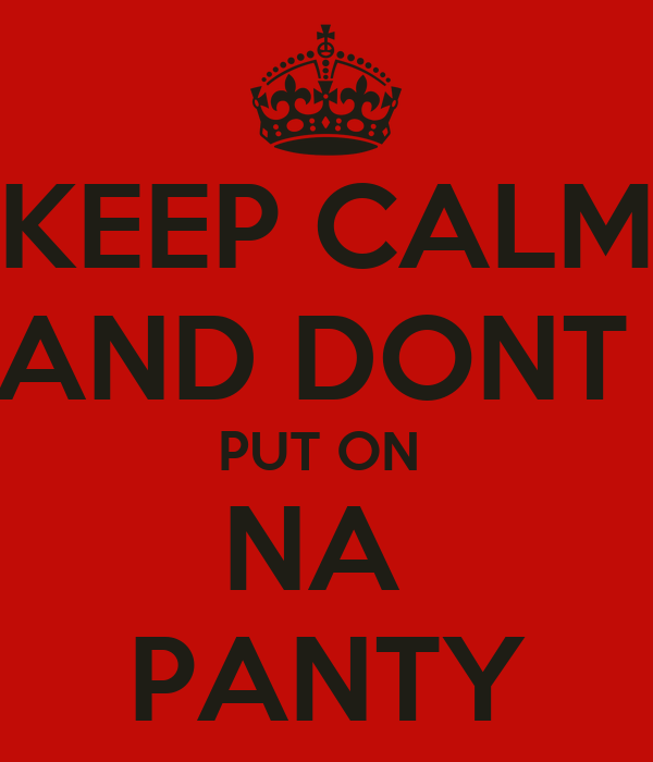 KEEP CALM AND DONT  PUT ON  NA  PANTY