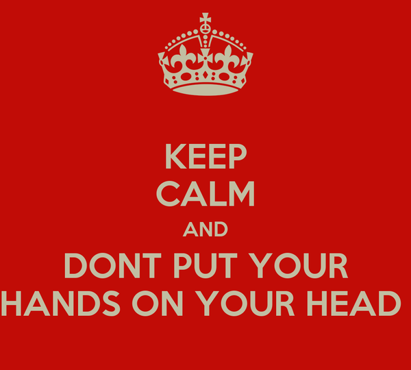KEEP CALM AND DONT PUT YOUR HANDS ON YOUR HEAD