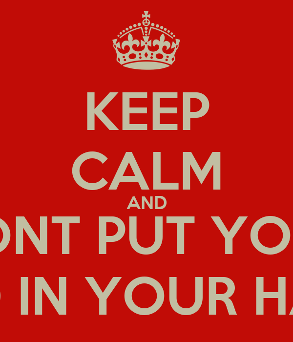 KEEP CALM AND DONT PUT YOUR HEAD IN YOUR HANDS