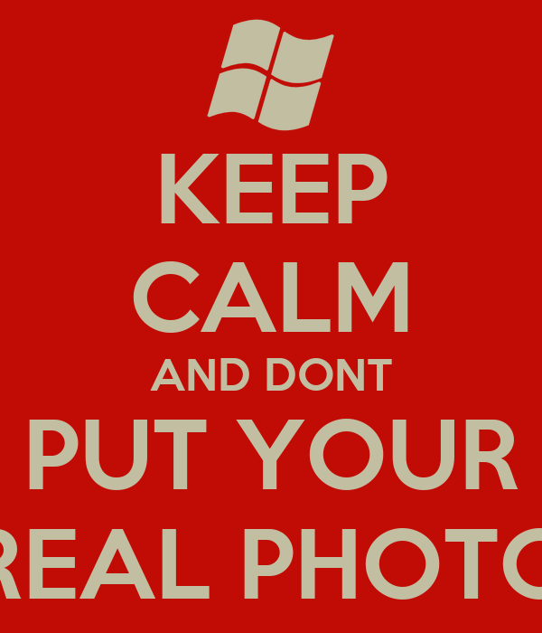 KEEP CALM AND DONT PUT YOUR REAL PHOTO