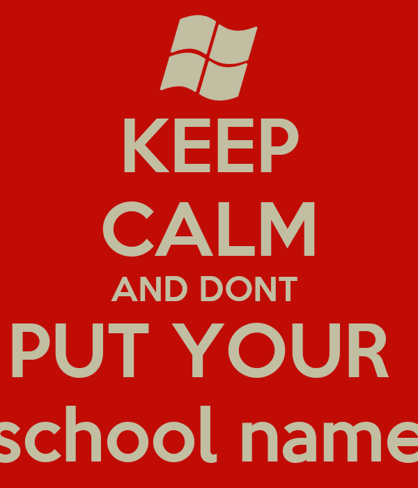 KEEP CALM AND DONT  PUT YOUR  school name