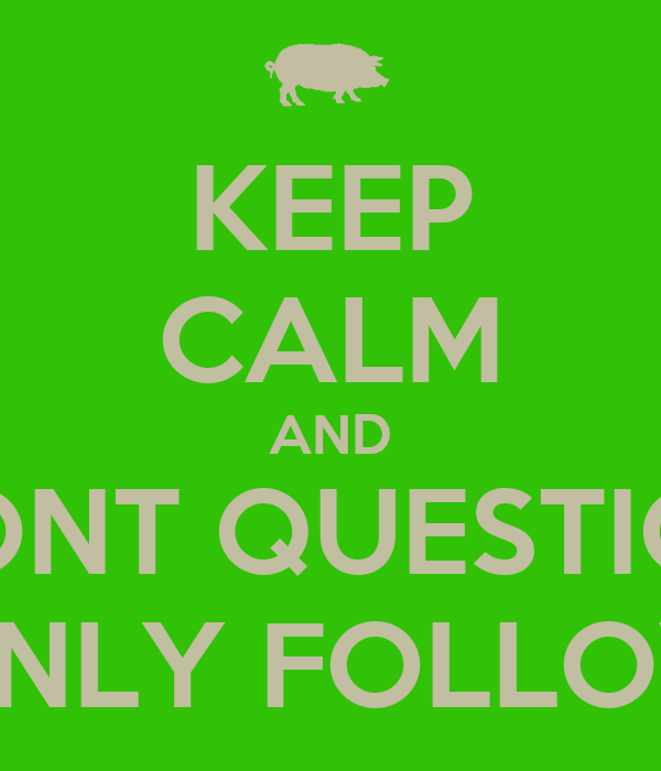 KEEP CALM AND DONT QUESTION ONLY FOLLOW