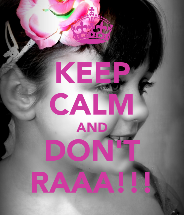 KEEP CALM AND DON'T RAAA!!!