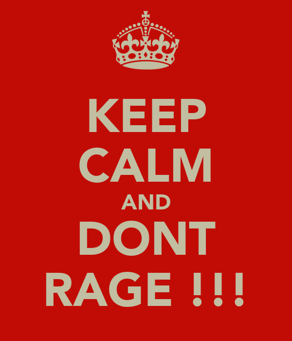 KEEP CALM AND DONT RAGE !!!
