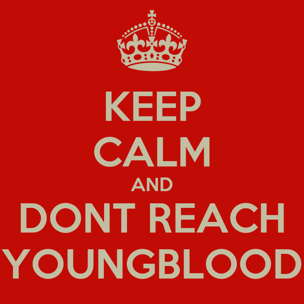 KEEP CALM AND DONT REACH YOUNGBLOOD