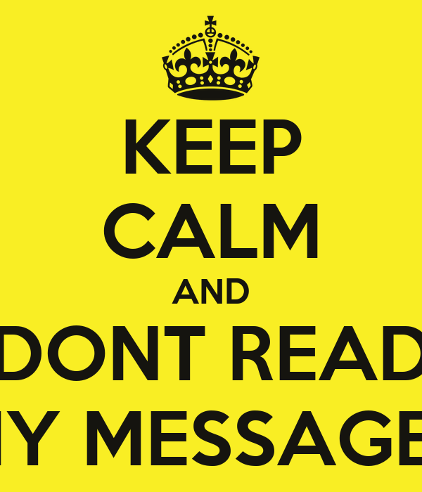 KEEP CALM AND DONT READ MY MESSAGES