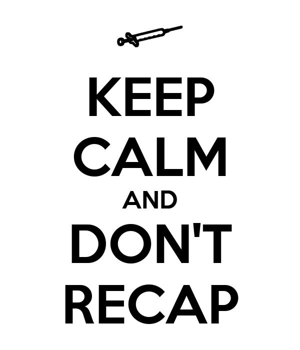 KEEP CALM AND DON'T RECAP