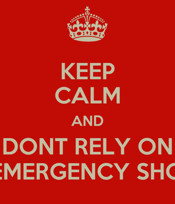 KEEP CALM AND DONT RELY ON THE EMERGENCY SHOWER