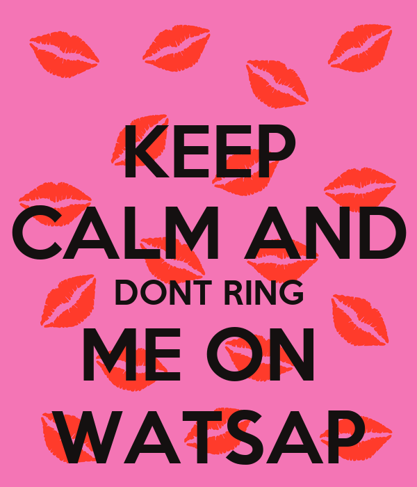 KEEP CALM AND DONT RING ME ON  WATSAP