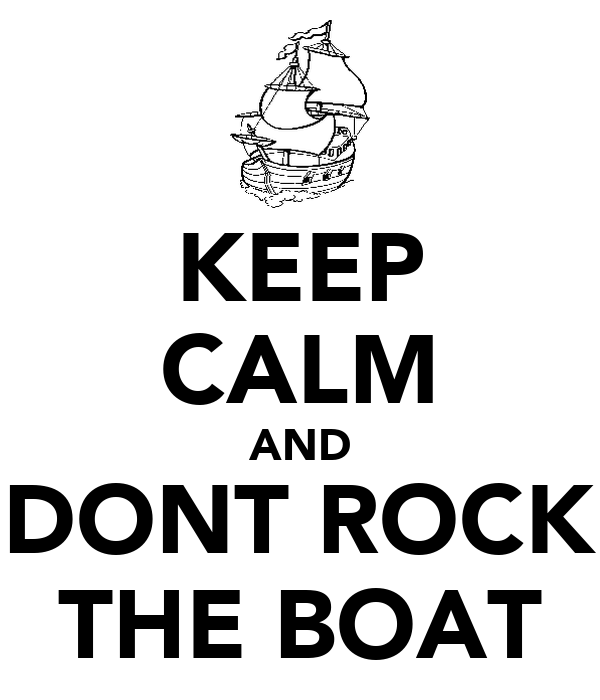 KEEP CALM AND DONT ROCK THE BOAT