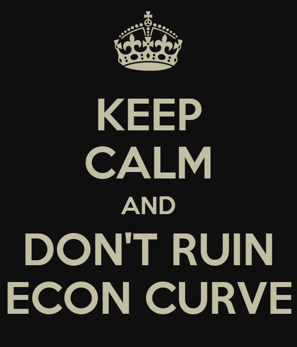 KEEP CALM AND DON'T RUIN ECON CURVE