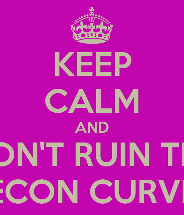 KEEP CALM AND DON'T RUIN THE ECON CURVE