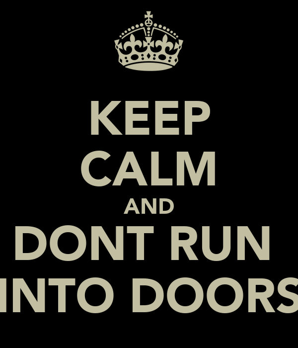 KEEP CALM AND DONT RUN  INTO DOORS