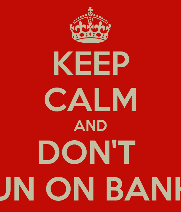 KEEP CALM AND DON'T  RUN ON BANKS