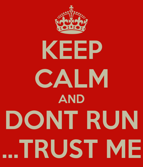 KEEP CALM AND DONT RUN ...TRUST ME