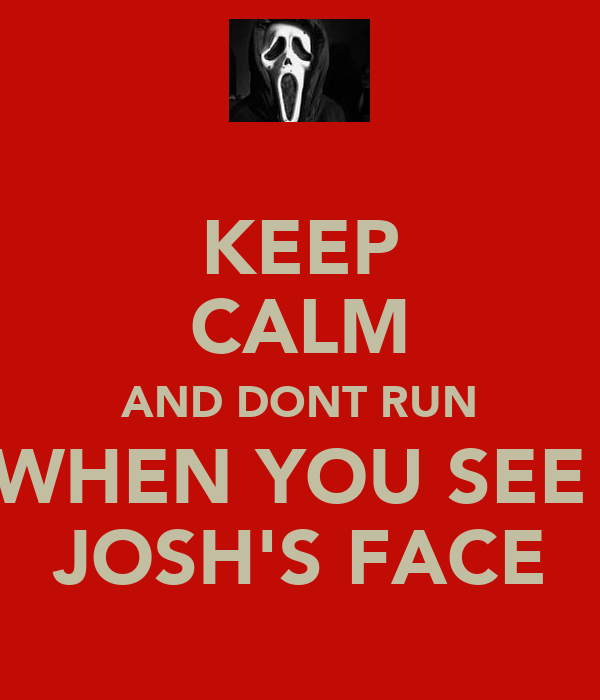KEEP CALM AND DONT RUN WHEN YOU SEE  JOSH'S FACE