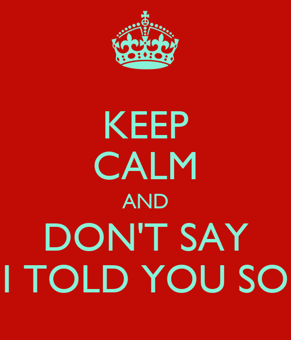 KEEP CALM AND DON'T SAY I TOLD YOU SO