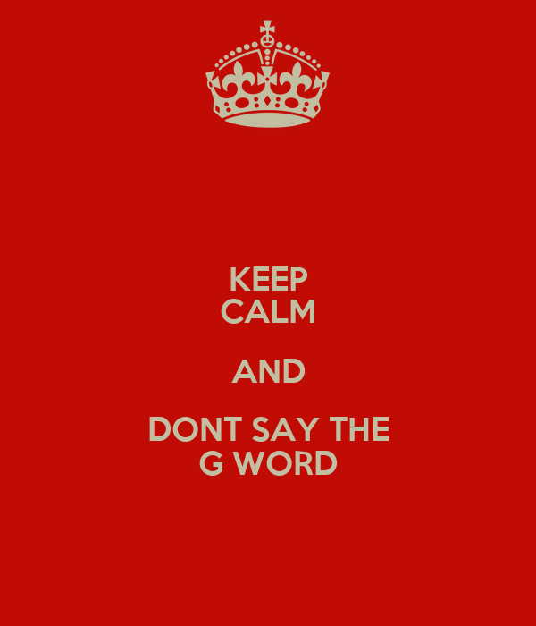 KEEP CALM AND DONT SAY THE G WORD