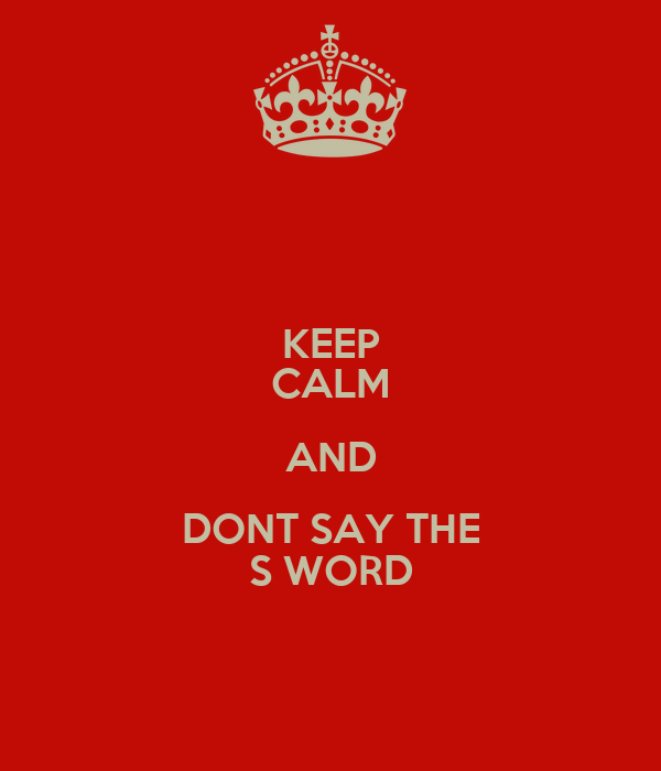 KEEP CALM AND DONT SAY THE S WORD