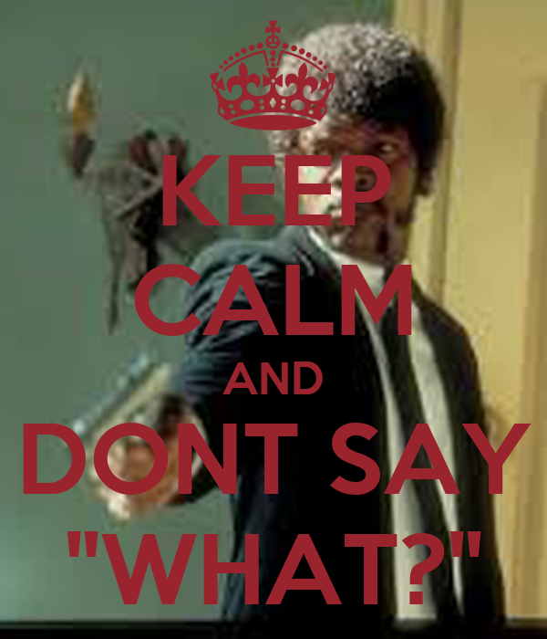 """KEEP CALM AND DONT SAY """"WHAT?"""""""