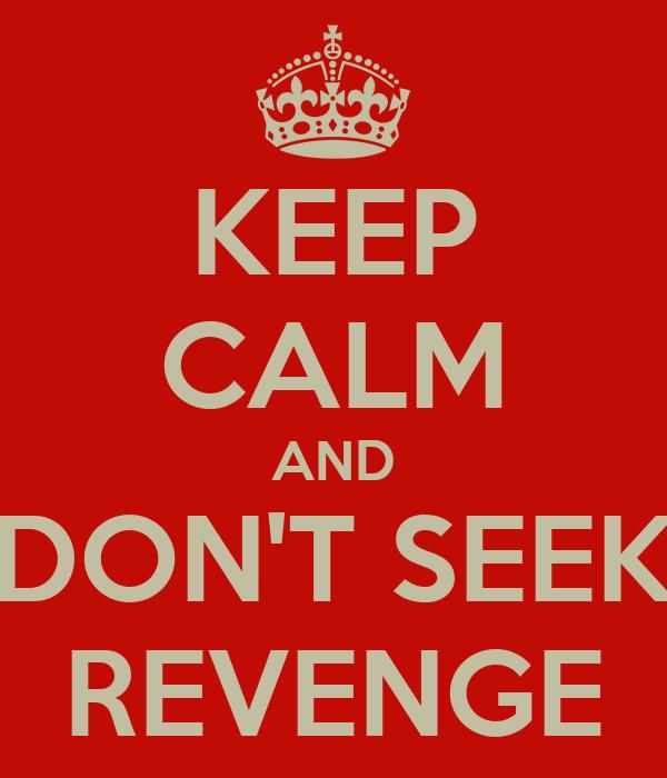 KEEP CALM AND DON'T SEEK REVENGE