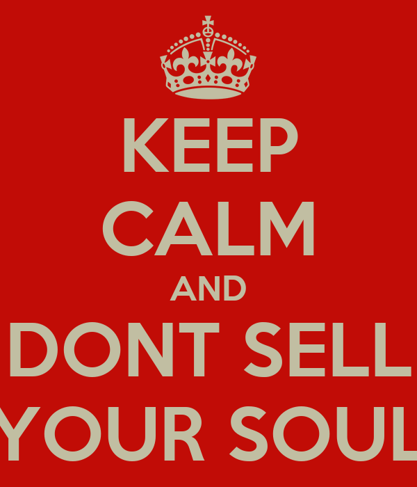 KEEP CALM AND DONT SELL YOUR SOUL