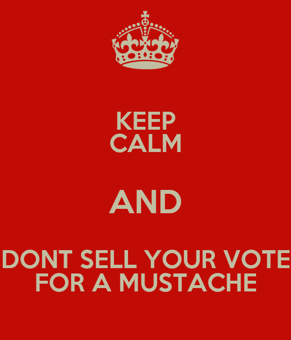 KEEP CALM AND DONT SELL YOUR VOTE FOR A MUSTACHE