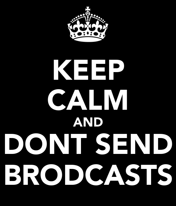 KEEP CALM AND DONT SEND BRODCASTS
