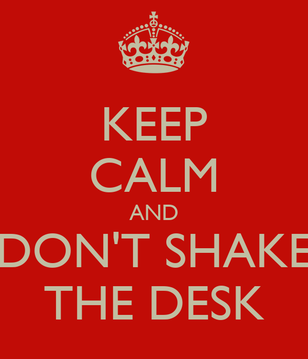 KEEP CALM AND DON'T SHAKE THE DESK