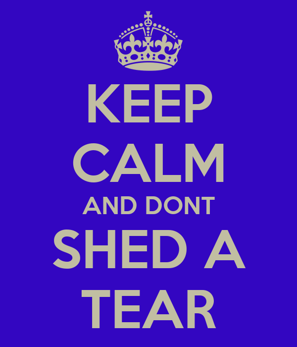 KEEP CALM AND DONT SHED A TEAR