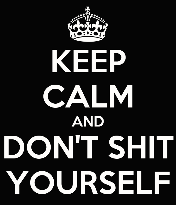 KEEP CALM AND  DON'T SHIT  YOURSELF